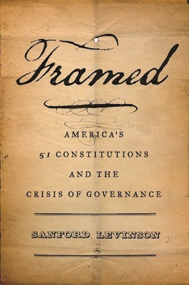 Book cover: 'Framed: American's 51 Constitutions and the Crisis of Governance,' by Sanford Levinson